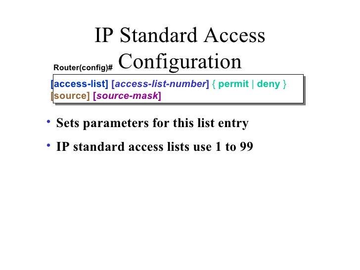 IP Standard Access Configuration <ul><li>Sets parameters for this list entry </li></ul><ul><li>IP standard access lists us...