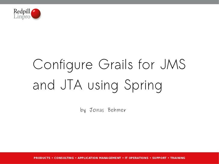 Configure Grails for JMSand JTA using Spring                         by Jonas BehmerPRODUCTS • CONSULTING • APPLICATION MA...