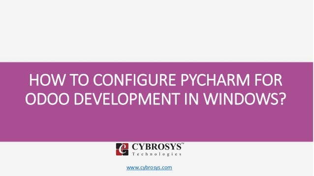 www.cybrosys.com HOW TO CONFIGURE PYCHARM FOR ODOO DEVELOPMENT IN WINDOWS?