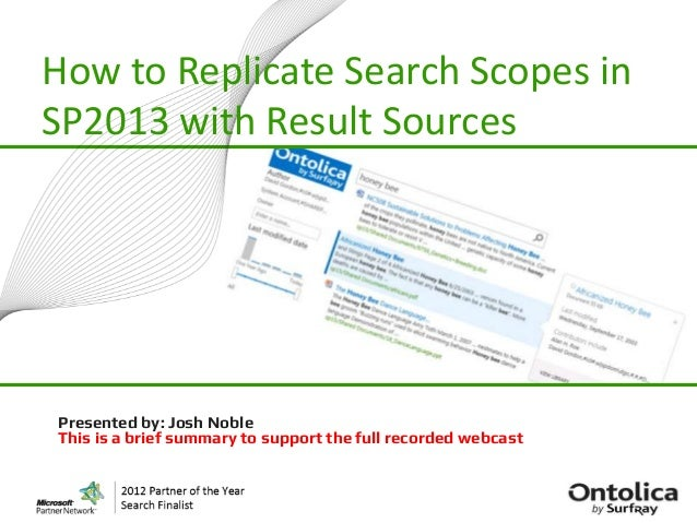 How to Replicate Search Scopes inSP2013 with Result SourcesPresented by: Josh NobleThis is a brief summary to support the ...