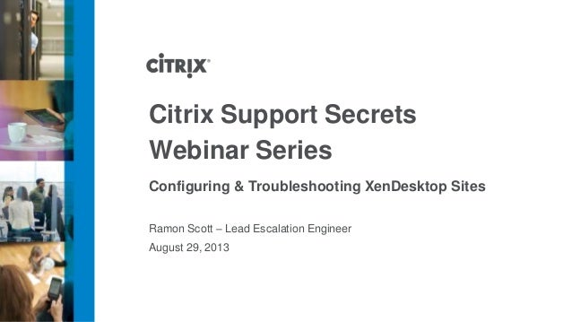 Ramon Scott – Lead Escalation Engineer Configuring & Troubleshooting XenDesktop Sites August 29, 2013 Citrix Support Secre...