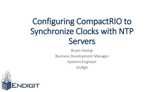 Configuring CompactRIO to Synchronize Clocks with NTP Servers Bryan Heslop Business Development Manager Systems Engineer E...