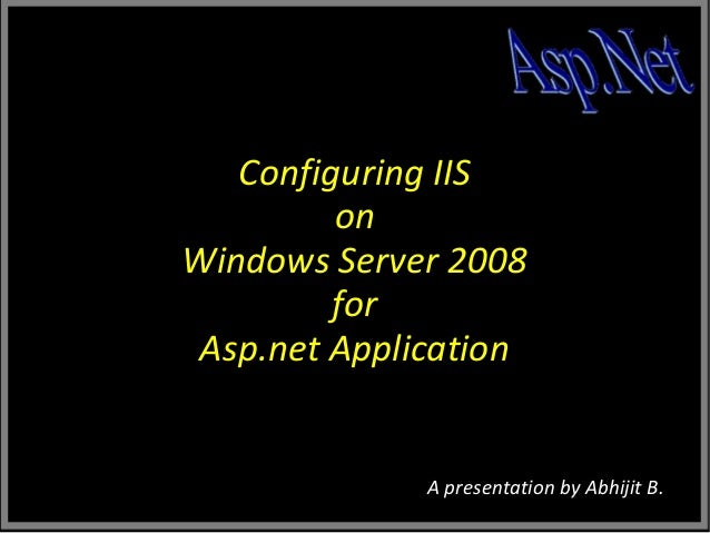 Configuring IIS on Windows Server 2008 for Asp.net Application  A presentation by Abhijit B.