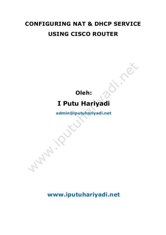 CONFIGURING NAT & DHCP SERVICE USING CISCO ROUTER Oleh: I Putu Hariyadi admin@iputuhariyadi.net www.iputuhariyadi.net