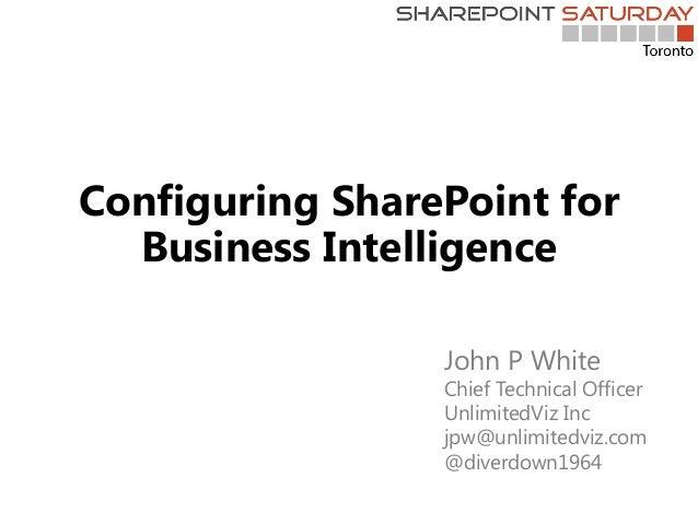 Configuring SharePoint for Business Intelligence John P White Chief Technical Officer UnlimitedViz Inc jpw@unlimitedviz.co...