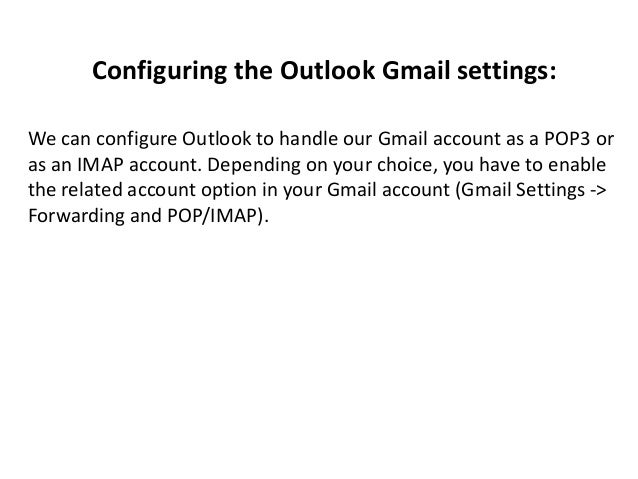 Configuring the Outlook Gmail settings: We can configure Outlook to handle our Gmail account as a POP3 or as an IMAP accou...