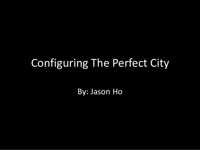 Configuring The Perfect City         By: Jason Ho
