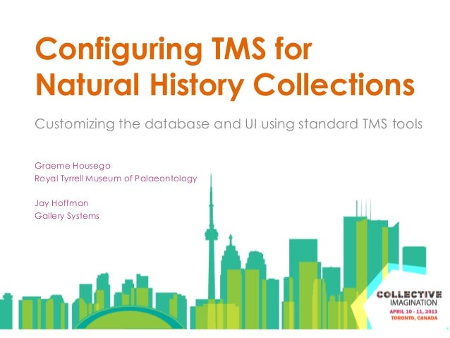 Configuring TMS forNatural History CollectionsCustomizing the database and UI using standard TMS toolsGraeme HousegoRoyal ...