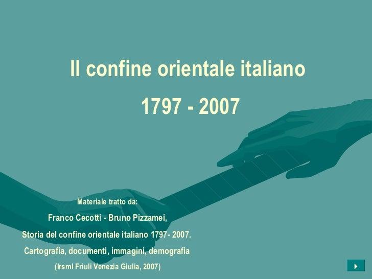 Il confine orientale italiano  1797 - 2007 Materiale tratto da: Franco Cecotti - Bruno Pizzamei, Storia del confine orient...