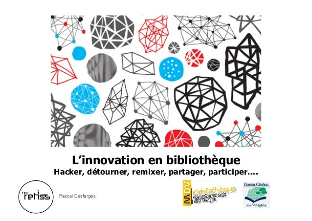 L'innovation en bibliothèque Hacker, détourner, remixer, partager, participer…. Pascal Desfarges