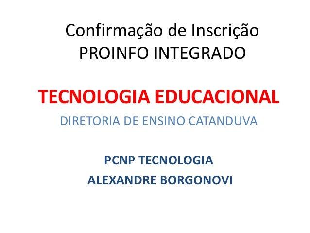 Confirmação de Inscrição PROINFO INTEGRADO TECNOLOGIA EDUCACIONAL DIRETORIA DE ENSINO CATANDUVA PCNP TECNOLOGIA ALEXANDRE ...