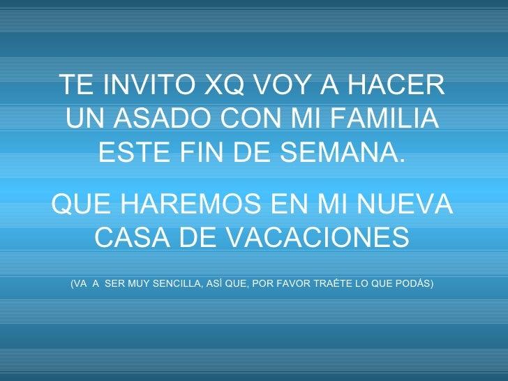 TE INVITO XQ VOY A HACER UN ASADO CON MI FAMILIA   ESTE FIN DE SEMANA. QUE HAREMOS EN MI NUEVA   CASA DE VACACIONES  (VA A...