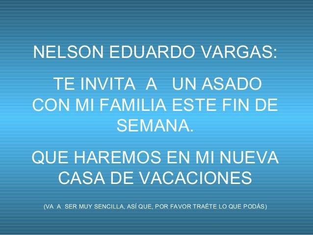 NELSON EDUARDO VARGAS:  TE INVITA A UN ASADOCON MI FAMILIA ESTE FIN DE         SEMANA.QUE HAREMOS EN MI NUEVA  CASA DE VAC...