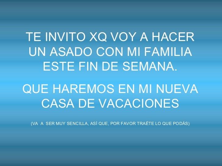 TE INVITO XQ VOY A HACER UN ASADO CON MI FAMILIA ESTE FIN DE SEMANA. QUE HAREMOS EN MI NUEVA CASA DE VACACIONES (VA  A  SE...