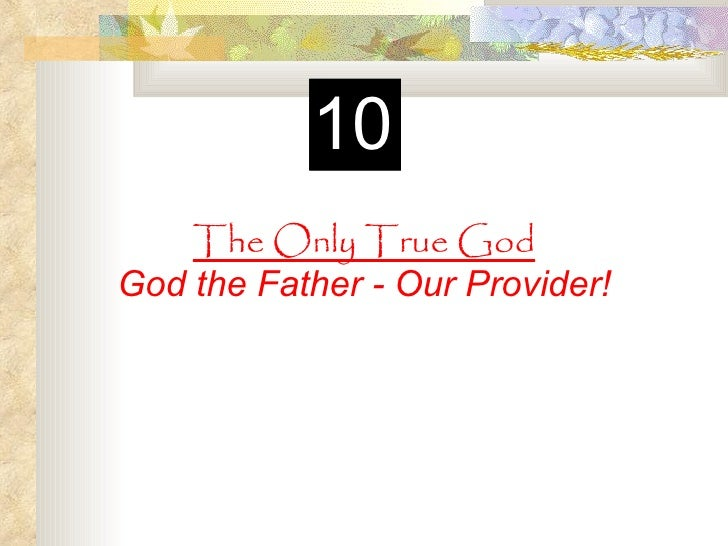 10    The Only True GodGod the Father - Our Provider!