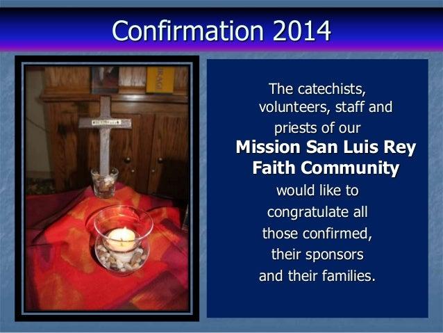Confirmation 2014 The catechists, volunteers, staff and priests of our Mission San Luis Rey Faith Community would like to ...
