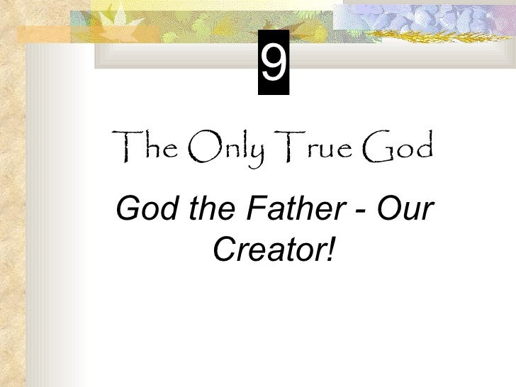 9The Only True GodGod the Father - Our      Creator!