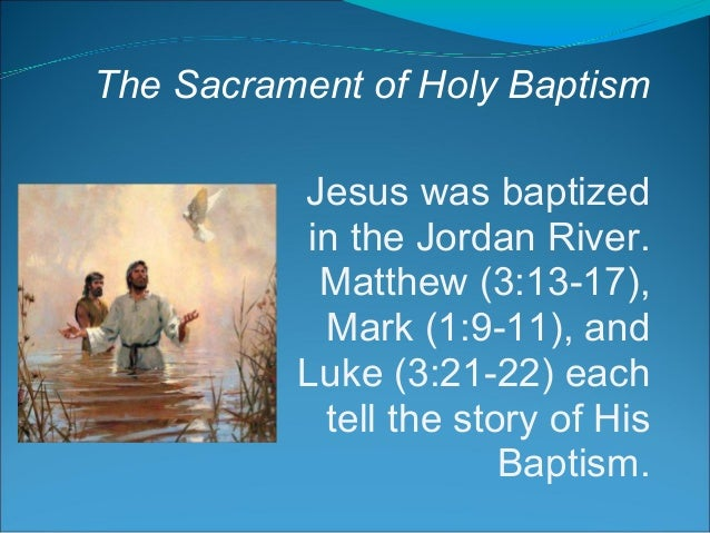 The Sacrament of Holy Baptism Jesus was baptized in the Jordan River. Matthew (3:13-17), Mark (1:9-11), and Luke (3:21-22)...
