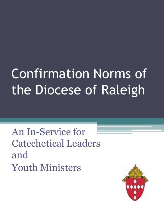 Confirmation Norms of the Diocese of Raleigh An In-Service for Catechetical Leaders and Youth Ministers