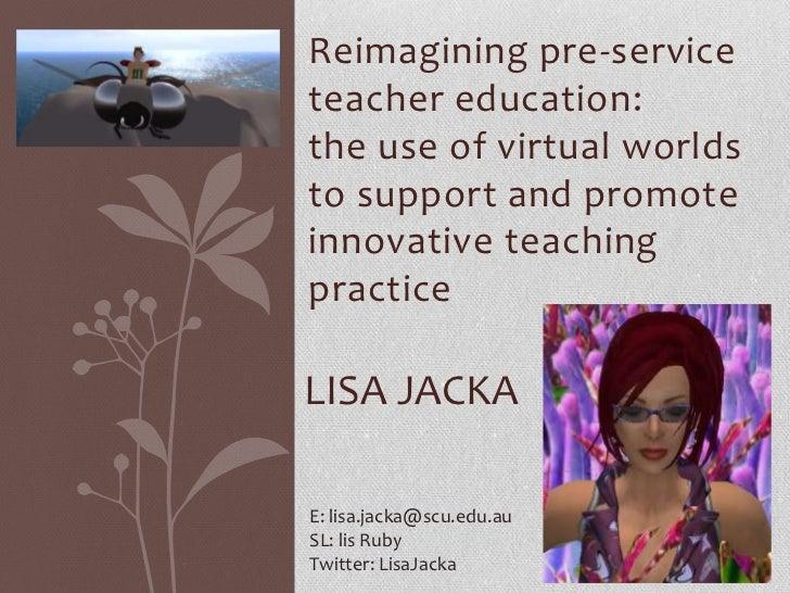 Reimagining pre-serviceteacher education:the use of virtual worldsto support and promoteinnovative teachingpracticeLISA JA...