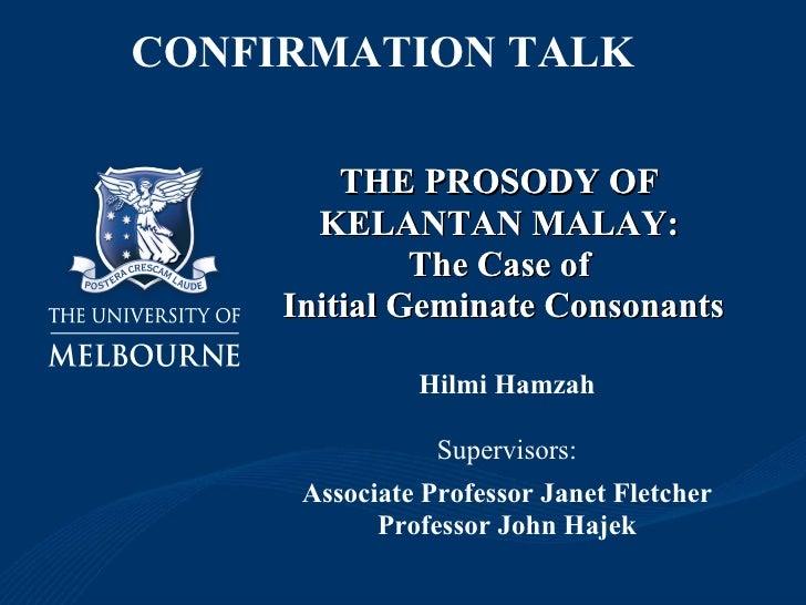 THE PROSODY OF  KELANTAN MALAY:  The Case of  Initial Geminate Consonants Hilmi Hamzah Supervisors: Associate Professor Ja...