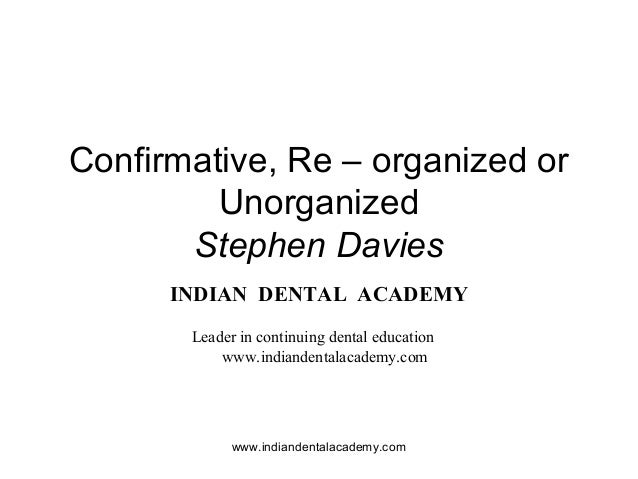 Confirmative, Re – organized or Unorganized Stephen Davies INDIAN DENTAL ACADEMY Leader in continuing dental education www...