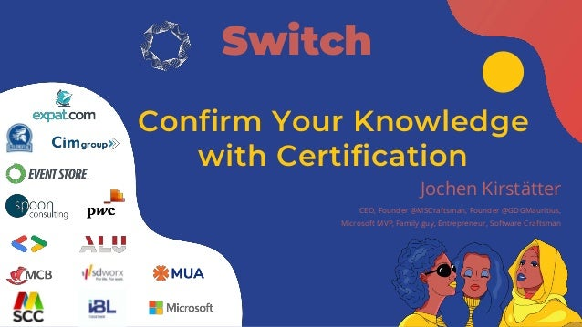Confirm Your Knowledge with Certification Switch Jochen Kirstätter CEO, Founder @MSCraftsman, Founder @GDGMauritius, Micro...