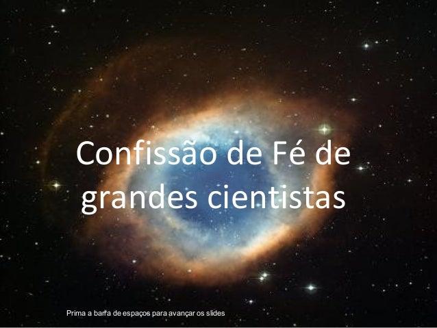 Confissão de Fé de  grandes cientistasPrima a barra de espaços para avançar os slides