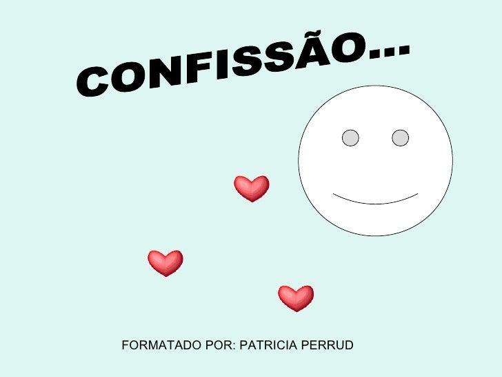 CONFISSÃO... FORMATADO POR: PATRICIA PERRUD