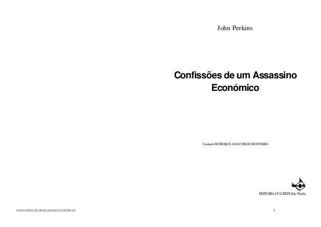 CONFISS ÕES DE UM A S S AS S INO E C O N ÓM I CO 1 John Perkins Confissões de um Assassino Económico TraduçãoHENRIQUE AMAT...