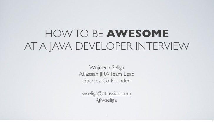 HOW TO BE AWESOMEAT A JAVA DEVELOPER INTERVIEW              Wojciech Seliga         Atlassian JIRA Team Lead           Spa...