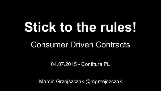 Stick to the rules! Consumer Driven Contracts 04.07.2015 - Confitura PL Marcin Grzejszczak @mgrzejszczak