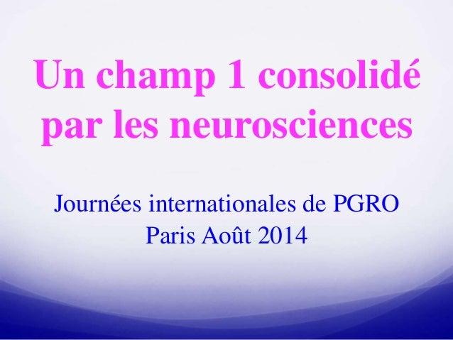 Un champ 1 consolidé par les neurosciences Journées internationales de PGRO Paris Août 2014