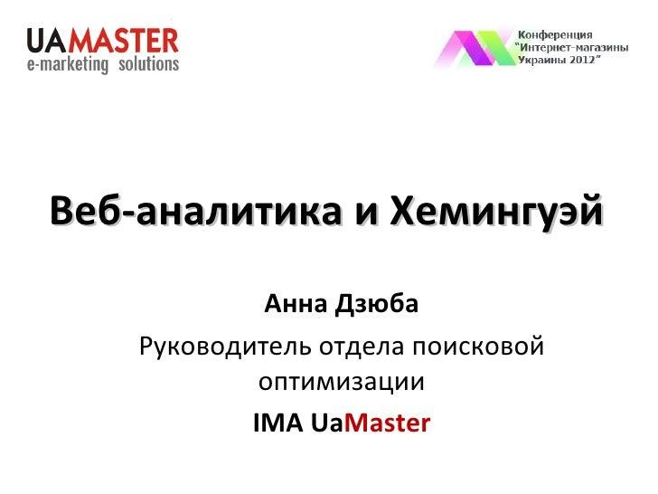 Веб-аналитика и Хемингуэй             Анна Дзюба    Руководитель отдела поисковой             оптимизации            IMA U...