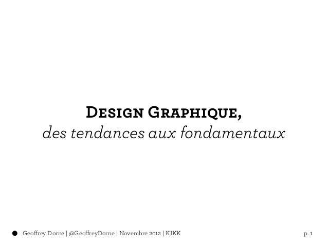 Design Graphique,      des tendances aux fondamentauxGeoffrey Dorne | @GeoffreyDorne | Novembre 2012 | KIKK   p. 1