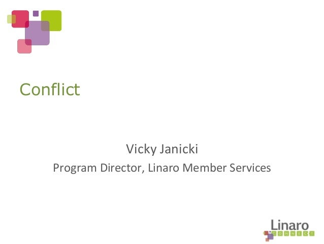 Vicky	   Janicki	    Program	   Director,	   Linaro	   Member	   Services	    Conflict