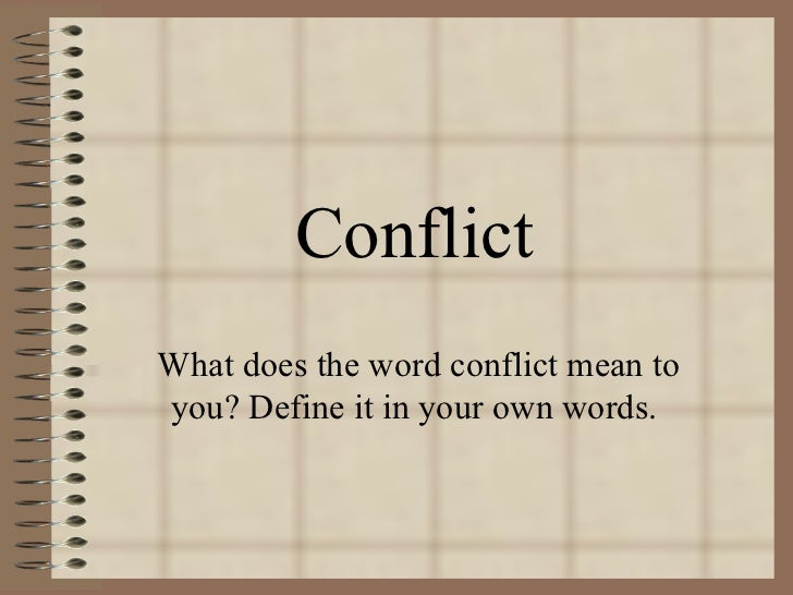 Conflict What does the word conflict mean to you? Define it in your own words.