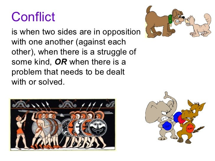 Conflictis when two sides are in oppositionwith one another (against eachother), when there is a struggle ofsome kind, OR ...