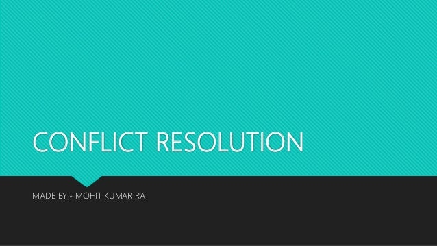 CONFLICT RESOLUTION MADE BY:- MOHIT KUMAR RAI
