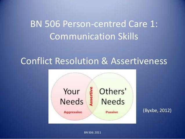 BN 506 Person-centred Care 1:Communication SkillsConflict Resolution & Assertiveness(Byxbe, 2012)BN 506: 2011