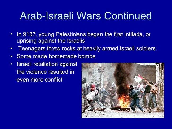 Arab-Israeli Wars Continued <ul><li>In 9187, young Palestinians began the first intifada, or uprising against the Israelis...