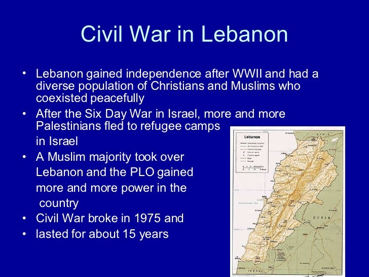 Civil War in Lebanon <ul><li>Lebanon gained independence after WWII and had a diverse population of Christians and Muslims...