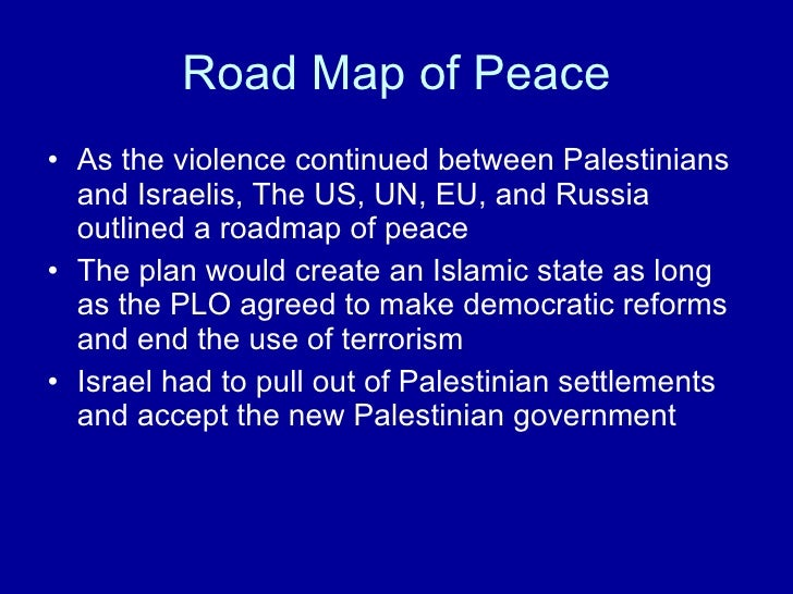 Road Map of Peace <ul><li>As the violence continued between Palestinians and Israelis, The US, UN, EU, and Russia outlined...
