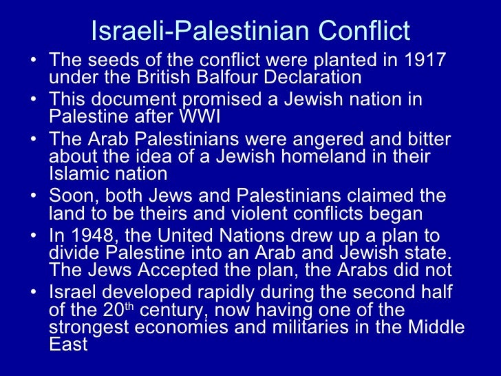 Israeli-Palestinian Conflict <ul><li>The seeds of the conflict were planted in 1917 under the British Balfour Declaration ...