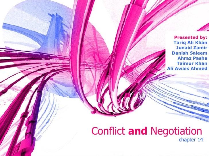 Conflict   and   Negotiation chapter 14 Presented by: Tariq Ali Khan Junaid Zamir Danish Saleem Ahraz Pasha Taimur Khan Al...