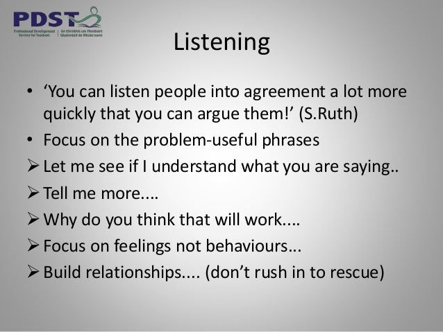 Listening • 'You can listen people into agreement a lot more quickly that you can argue them!' (S.Ruth) • Focus on the pro...