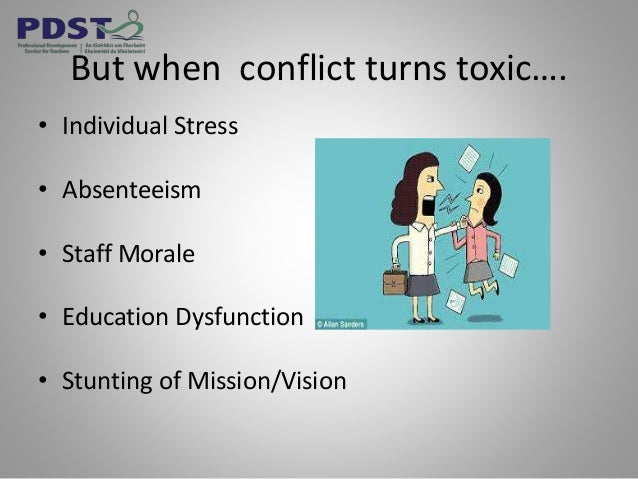 But when conflict turns toxic…. • Individual Stress • Absenteeism • Staff Morale • Education Dysfunction • Stunting of Mis...