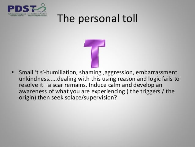 The personal toll • Small 't s'-humiliation, shaming ,aggression, embarrassment unkindness.....dealing with this using rea...