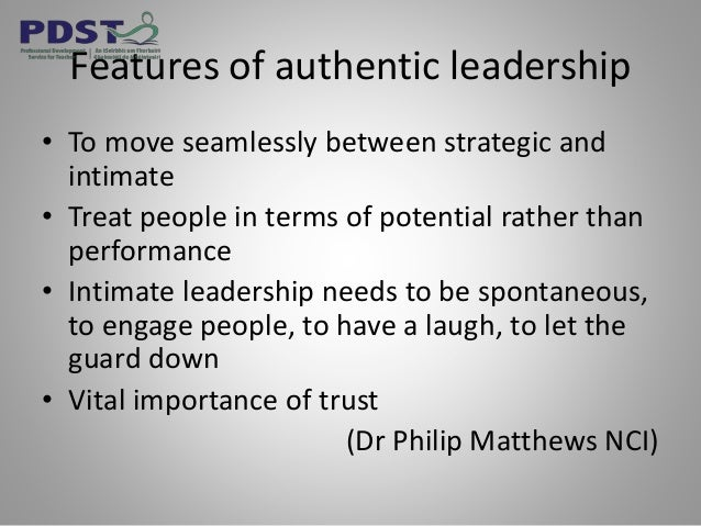 Features of authentic leadership • To move seamlessly between strategic and intimate • Treat people in terms of potential ...