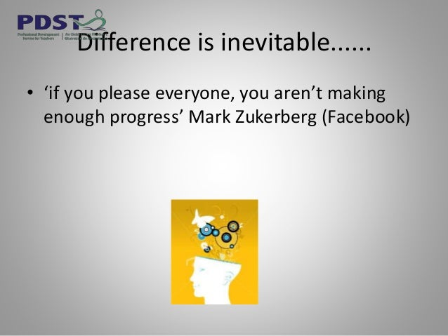 Difference is inevitable...... • 'if you please everyone, you aren't making enough progress' Mark Zukerberg (Facebook)